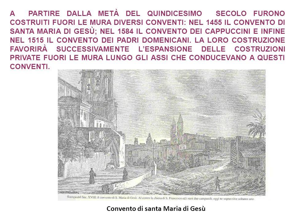 A PARTIRE DALLA METÀ DEL QUINDICESIMO SECOLO FURONO COSTRUITI FUORI LE MURA DIVERSI CONVENTI: NEL 1455 IL CONVENTO DI SANTA MARIA DI GESÙ; NEL 1584 IL CONVENTO DEI CAPPUCCINI E INFINE NEL 1515 IL CONVENTO DEI PADRI DOMENICANI. LA LORO COSTRUZIONE FAVORIRÀ SUCCESSIVAMENTE L'ESPANSIONE DELLE COSTRUZIONI PRIVATE FUORI LE MURA LUNGO GLI ASSI CHE CONDUCEVANO A QUESTI CONVENTI.
