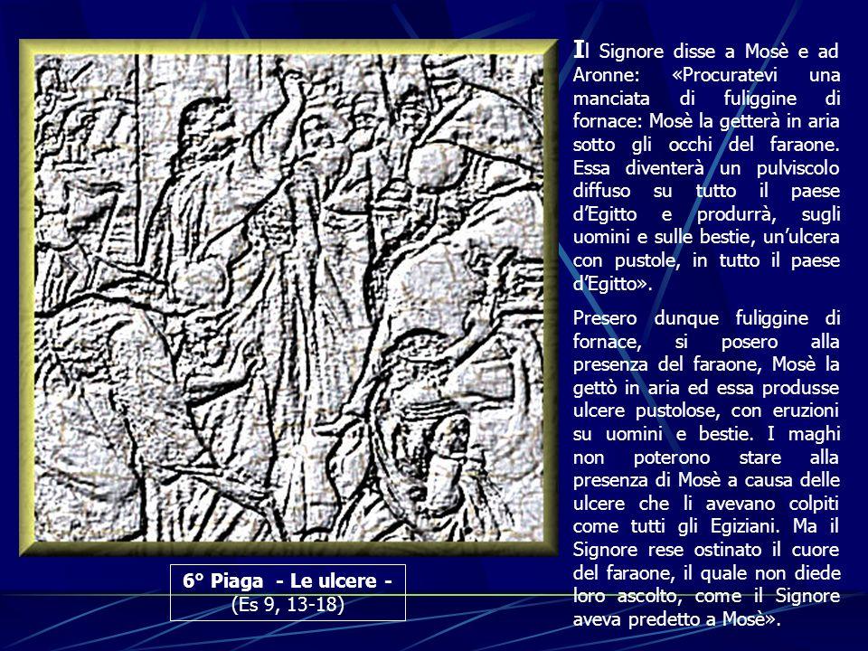 Il Signore disse a Mosè e ad Aronne: «Procuratevi una manciata di fuliggine di fornace: Mosè la getterà in aria sotto gli occhi del faraone. Essa diventerà un pulviscolo diffuso su tutto il paese d'Egitto e produrrà, sugli uomini e sulle bestie, un'ulcera con pustole, in tutto il paese d'Egitto».