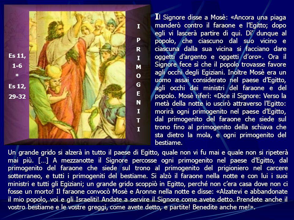 Il Signore disse a Mosè: «Ancora una piaga manderò contro il faraone e l'Egitto; dopo egli vi lascerà partire di qui. Dì' dunque al popolo, che ciascuno dal suo vicino e ciascuna dalla sua vicina si facciano dare oggetti d'argento e oggetti d'oro». Ora il Signore fece sì che il popolo trovasse favore agli occhi degli Egiziani. Inoltre Mosè era un uomo assai considerato nel paese d'Egitto, agli occhi dei ministri del faraone e del popolo. Mosè riferì: «Dice il Signore: Verso la metà della notte io uscirò attraverso l'Egitto: morirà ogni primogenito nel paese d'Egitto, dal primogenito del faraone che siede sul trono fino al primogenito della schiava che sta dietro la mola, e ogni primogenito del bestiame.