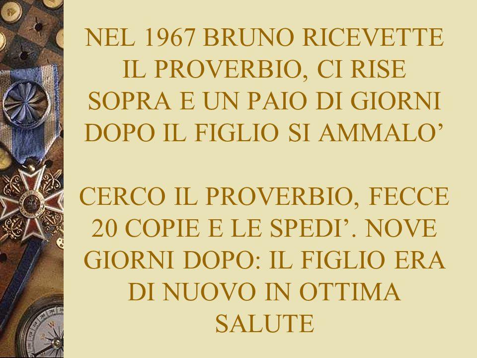 NEL 1967 BRUNO RICEVETTE IL PROVERBIO, CI RISE SOPRA E UN PAIO DI GIORNI DOPO IL FIGLIO SI AMMALO' CERCO IL PROVERBIO, FECCE 20 COPIE E LE SPEDI'.
