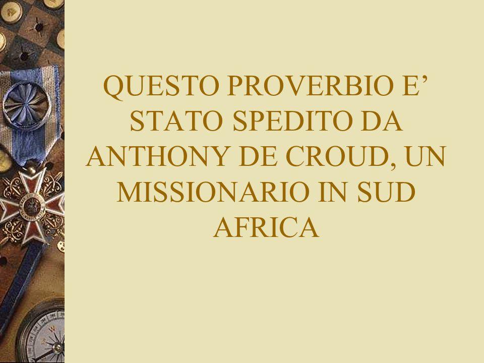 QUESTO PROVERBIO E' STATO SPEDITO DA ANTHONY DE CROUD, UN MISSIONARIO IN SUD AFRICA