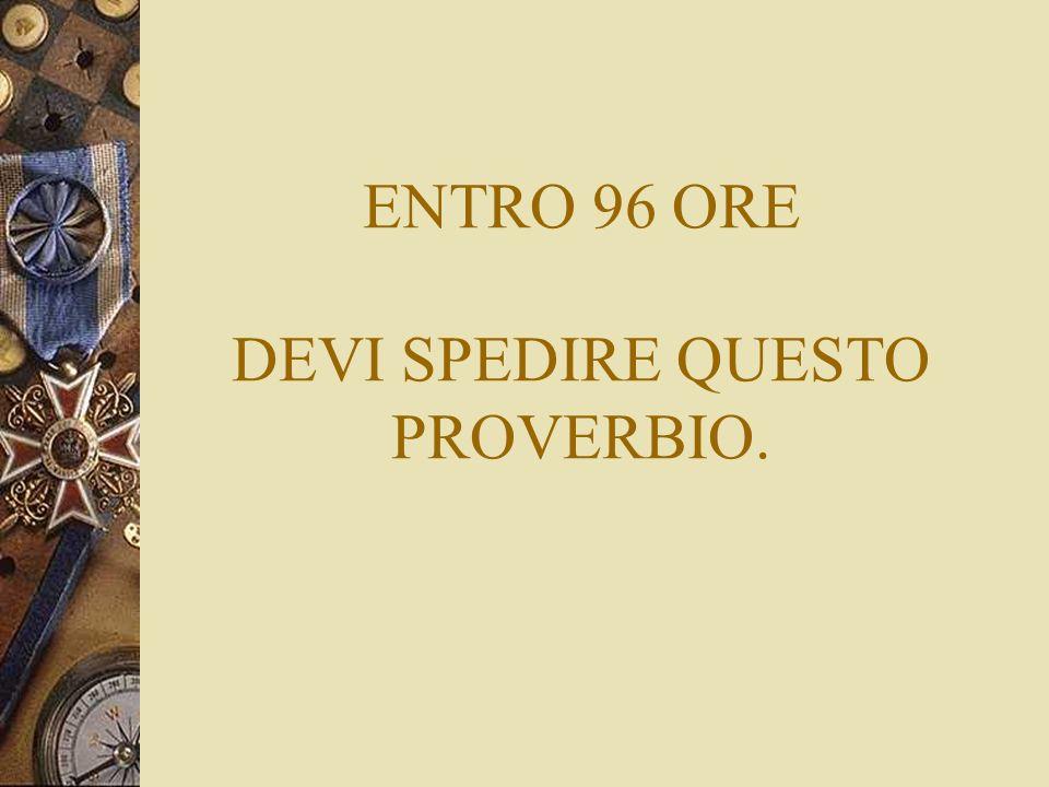 ENTRO 96 ORE DEVI SPEDIRE QUESTO PROVERBIO.