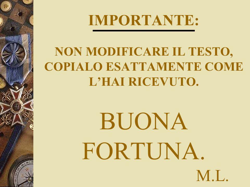 IMPORTANTE: NON MODIFICARE IL TESTO, COPIALO ESATTAMENTE COME L'HAI RICEVUTO. BUONA FORTUNA. M.L.