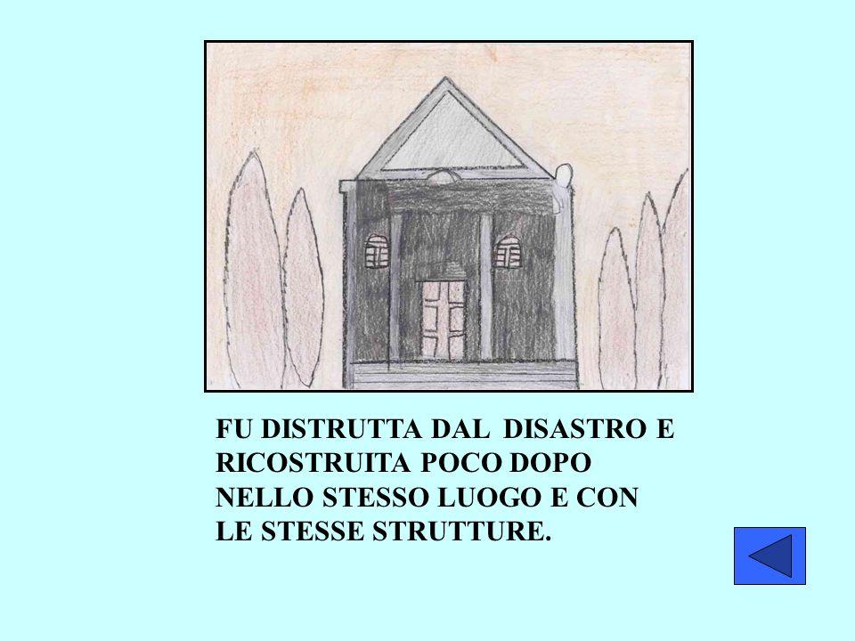 FU DISTRUTTA DAL DISASTRO E RICOSTRUITA POCO DOPO NELLO STESSO LUOGO E CON LE STESSE STRUTTURE.
