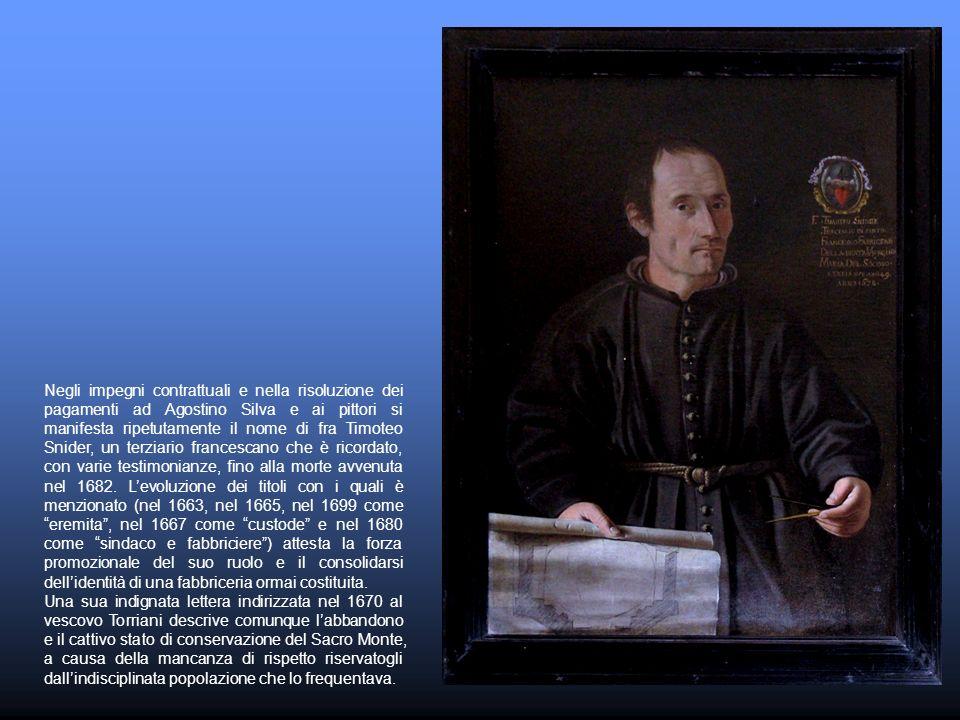 Negli impegni contrattuali e nella risoluzione dei pagamenti ad Agostino Silva e ai pittori si manifesta ripetutamente il nome di fra Timoteo Snider, un terziario francescano che è ricordato, con varie testimonianze, fino alla morte avvenuta nel 1682. L'evoluzione dei titoli con i quali è menzionato (nel 1663, nel 1665, nel 1699 come eremita , nel 1667 come custode e nel 1680 come sindaco e fabbriciere ) attesta la forza promozionale del suo ruolo e il consolidarsi dell'identità di una fabbriceria ormai costituita.