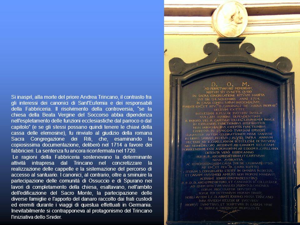 Si inasprì, alla morte del priore Andrea Trincano, il contrasto fra gli interessi dei canonici di Sant Eufemia e dei responsabili della Fabbriceria. Il risolvimento della controversia, se la chiesa della Beata Vergine del Soccorso abbia dipendenza nell espletamento delle funzioni ecclesiastiche dal parroco o dal capitolo (e se gli stessi possano quindi tenere le chiavi della cassa delle elemosine), fu rinviato al giudizio della romana Sacra Congregazione dei Riti, che, esaminando la copiosissima documentazione, deliberò nel 1714 a favore dei fabbricieri. La sentenza fu ancora riconfermata nel 1720.