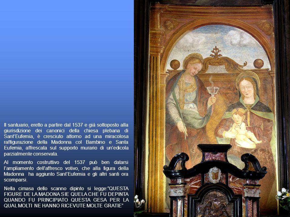 Il santuario, eretto a partire dal 1537 e già sottoposto alla giurisdizione dei canonici della chiesa plebana di Sant'Eufemia, è cresciuto attorno ad una miracolosa raffigurazione della Madonna col Bambino e Santa Eufemia, affrescata sul supporto murario di un'edicola parzialmente conservata.