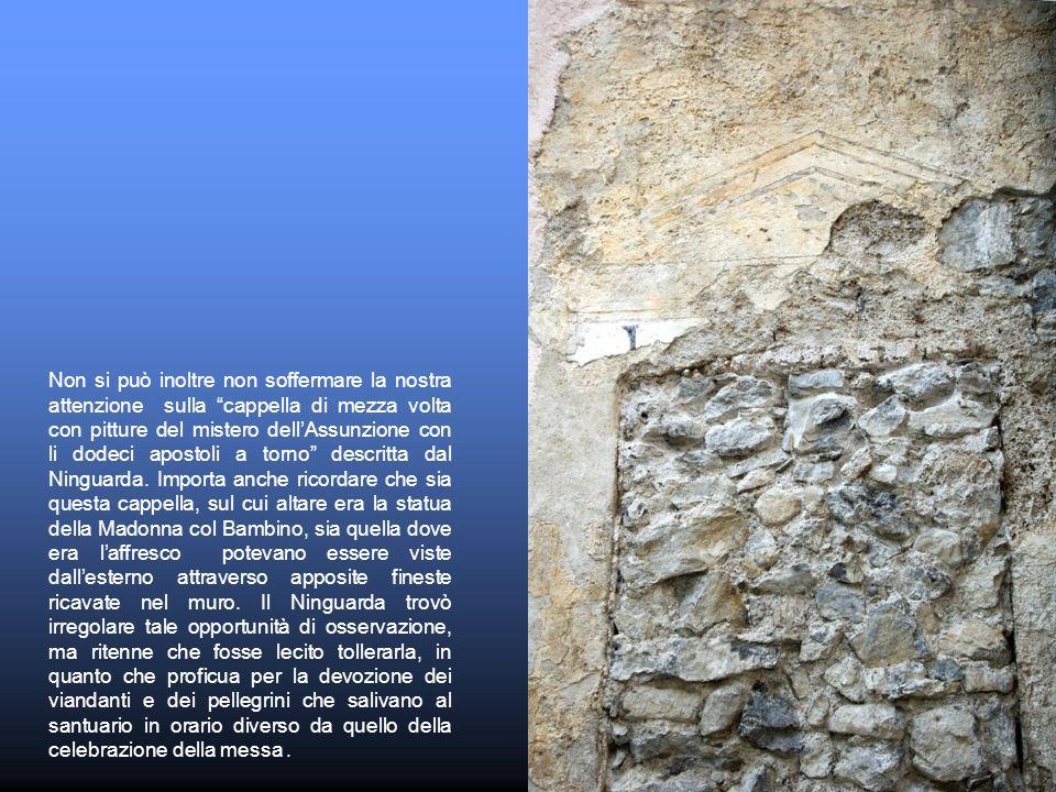 Non si può inoltre non soffermare la nostra attenzione sulla cappella di mezza volta con pitture del mistero dell'Assunzione con li dodeci apostoli a torno descritta dal Ninguarda.