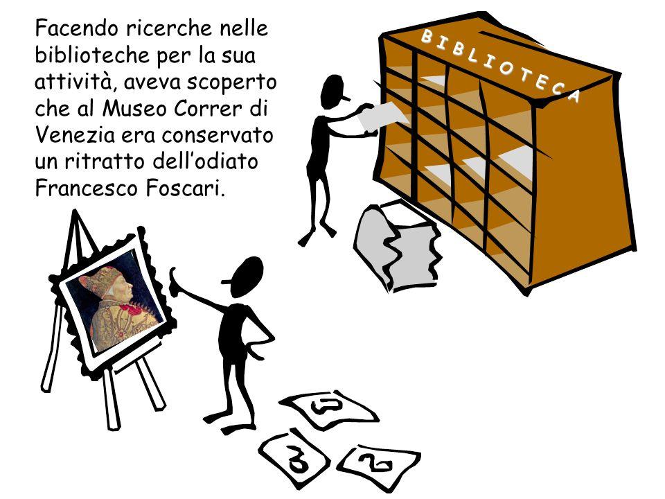 Facendo ricerche nelle biblioteche per la sua attività, aveva scoperto che al Museo Correr di Venezia era conservato un ritratto dell'odiato Francesco Foscari.