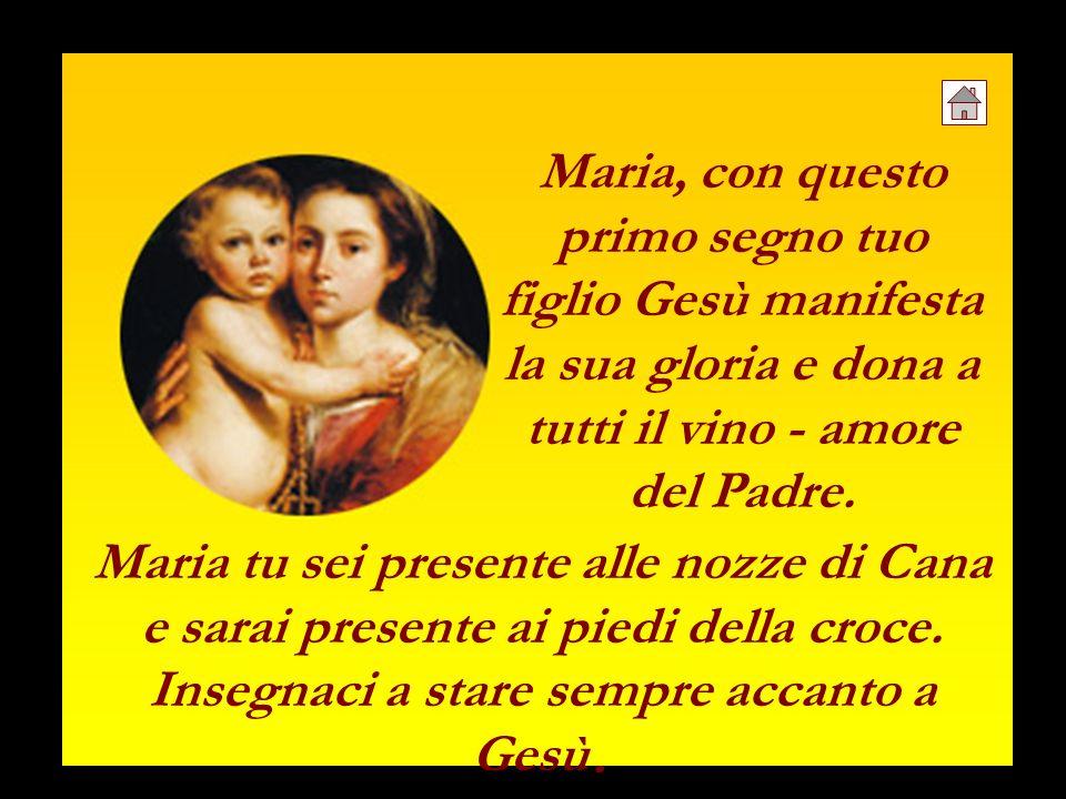 Maria, con questo primo segno tuo figlio Gesù manifesta la sua gloria e dona a tutti il vino - amore del Padre.
