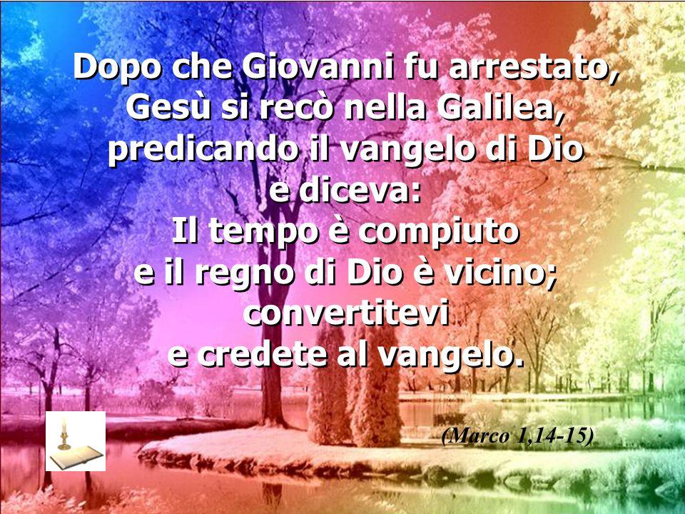 Dopo che Giovanni fu arrestato, Gesù si recò nella Galilea, predicando il vangelo di Dio e diceva: Il tempo è compiuto e il regno di Dio è vicino; convertitevi e credete al vangelo.