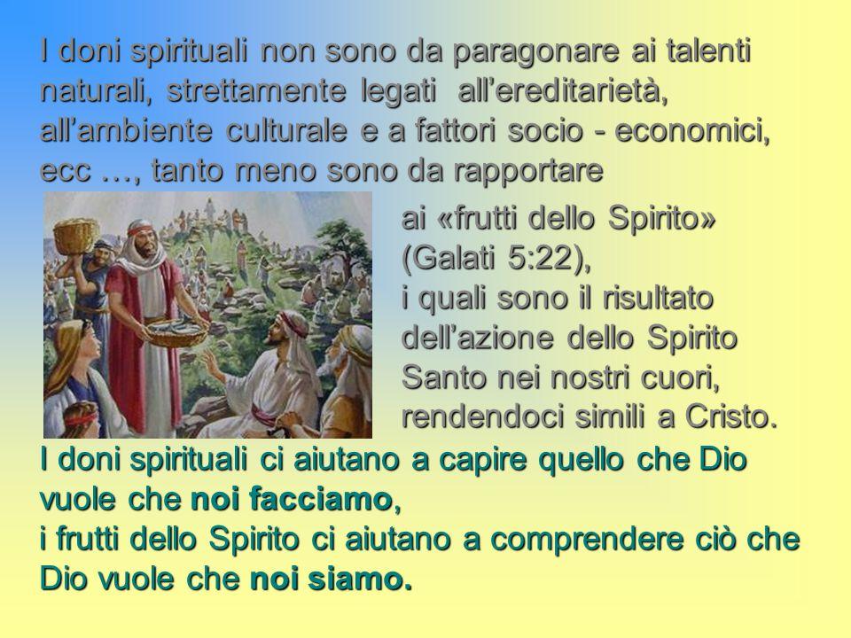 I doni spirituali non sono da paragonare ai talenti naturali, strettamente legati all'ereditarietà, all'ambiente culturale e a fattori socio - economici, ecc …, tanto meno sono da rapportare