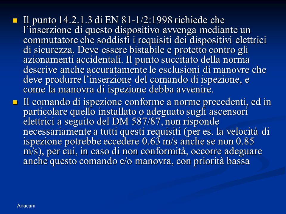 Il punto 14.2.1.3 di EN 81-1/2:1998 richiede che l'inserzione di questo dispositivo avvenga mediante un commutatore che soddisfi i requisiti dei dispositivi elettrici di sicurezza. Deve essere bistabile e protetto contro gli azionamenti accidentali. Il punto succitato della norma descrive anche accuratamente le esclusioni di manovre che deve produrre l'inserzione del comando di ispezione, e come la manovra di ispezione debba avvenire.