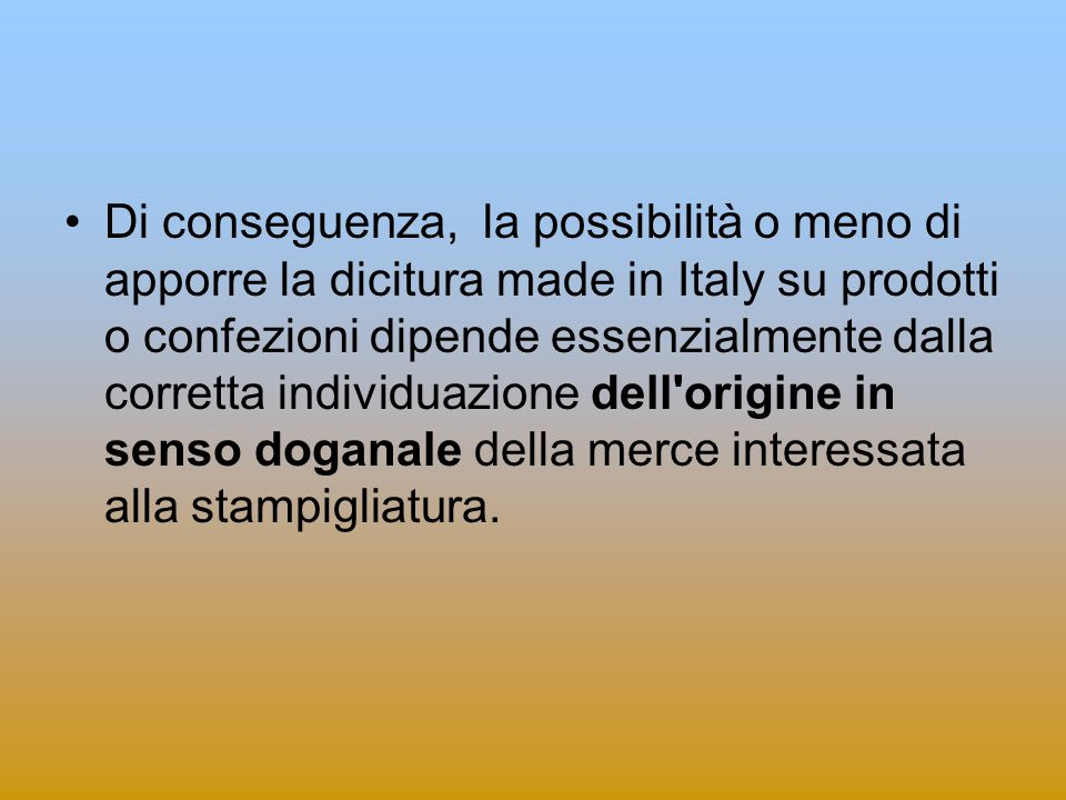 Di conseguenza, la possibilità o meno di apporre la dicitura made in Italy su prodotti o confezioni dipende essenzialmente dalla corretta individuazione dell origine in senso doganale della merce interessata alla stampigliatura.
