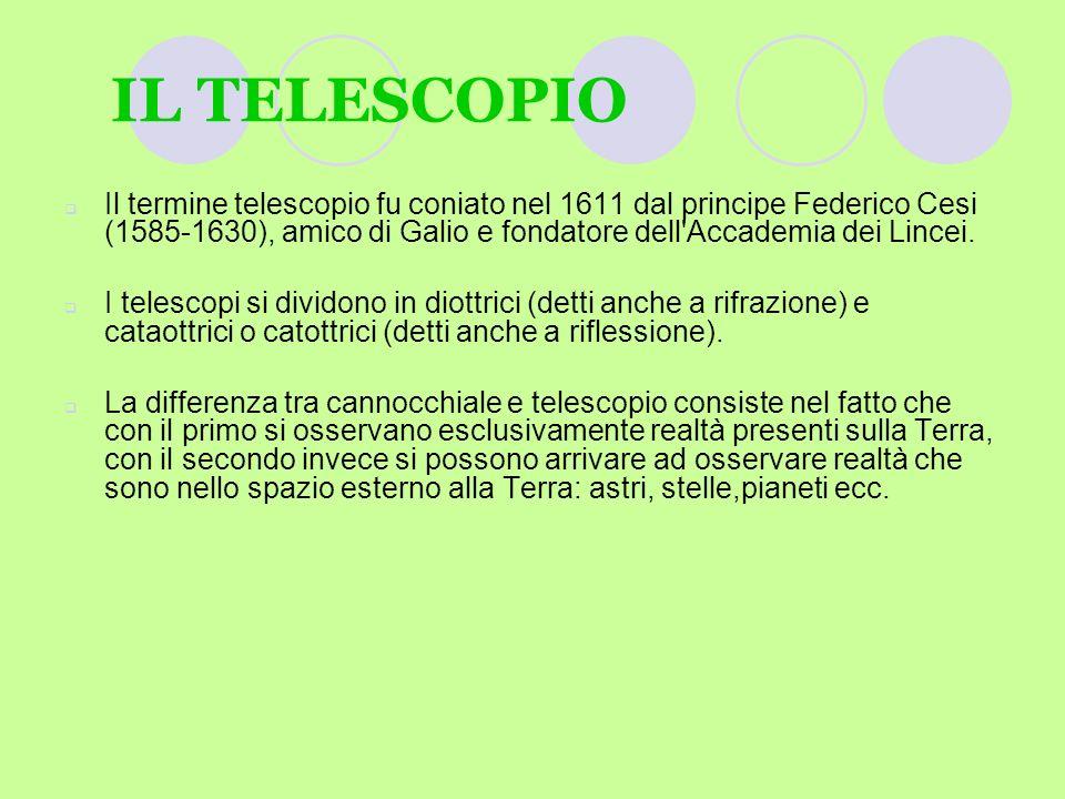 IL TELESCOPIO Il termine telescopio fu coniato nel 1611 dal principe Federico Cesi (1585-1630), amico di Galio e fondatore dell Accademia dei Lincei.