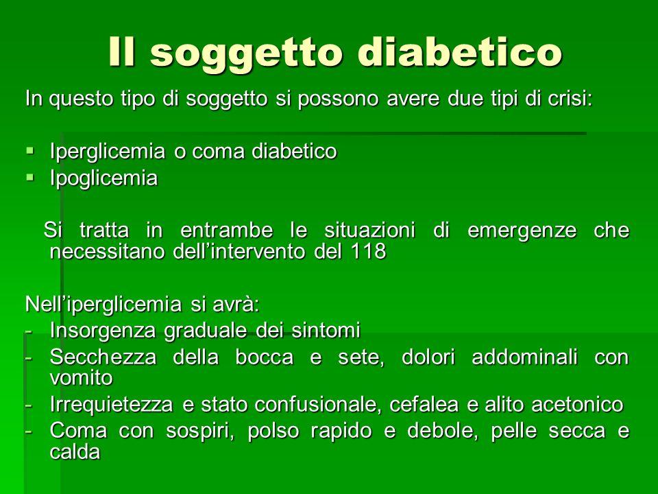 Il soggetto diabetico In questo tipo di soggetto si possono avere due tipi di crisi: Iperglicemia o coma diabetico.