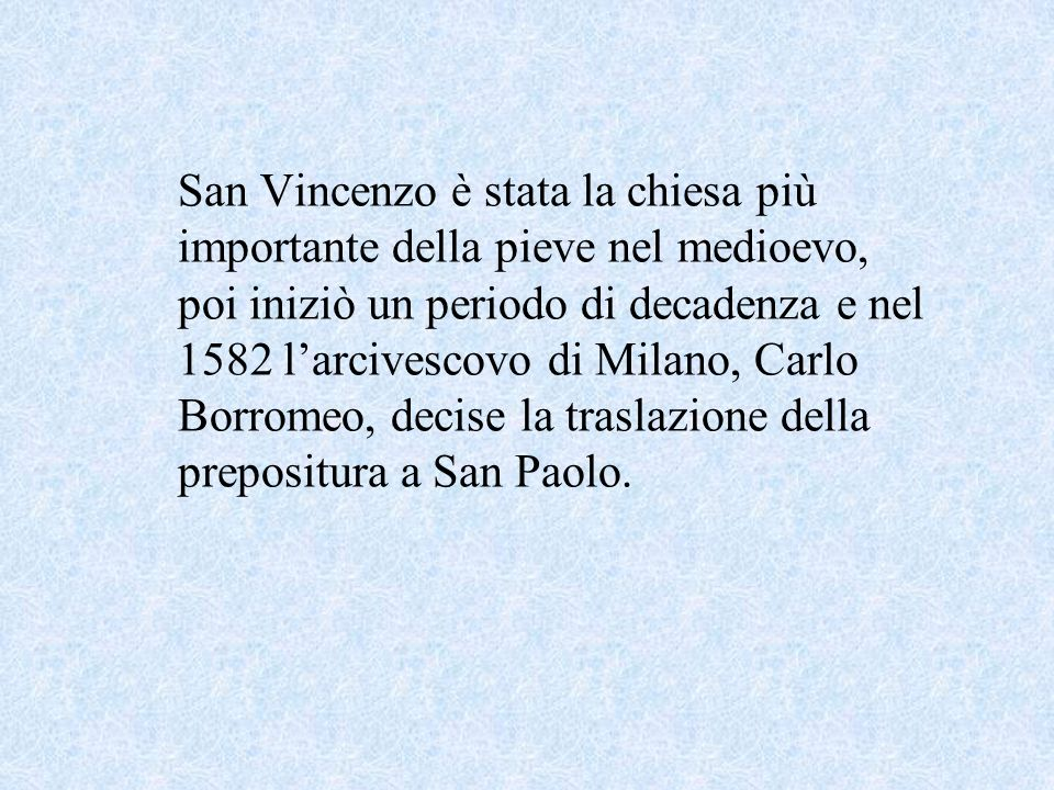 San Vincenzo è stata la chiesa più importante della pieve nel medioevo, poi iniziò un periodo di decadenza e nel 1582 l'arcivescovo di Milano, Carlo Borromeo, decise la traslazione della prepositura a San Paolo.