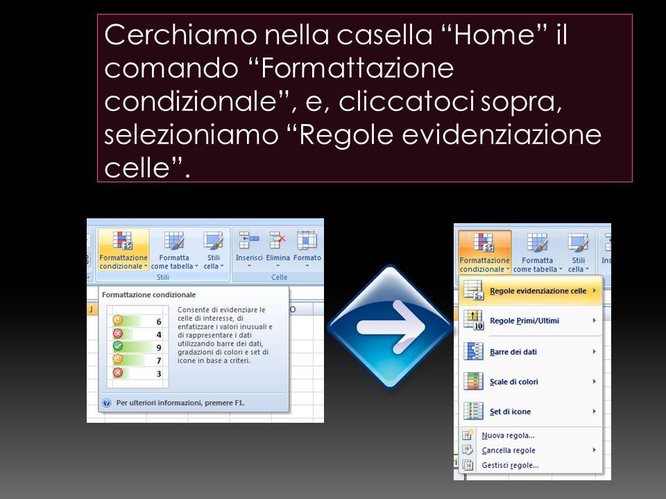 Cerchiamo nella casella Home il comando Formattazione condizionale , e, cliccatoci sopra, selezioniamo Regole evidenziazione celle .