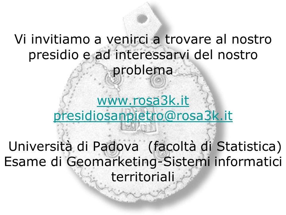 Vi invitiamo a venirci a trovare al nostro presidio e ad interessarvi del nostro problema www.rosa3k.it presidiosanpietro@rosa3k.it Università di Padova (facoltà di Statistica) Esame di Geomarketing-Sistemi informatici territoriali