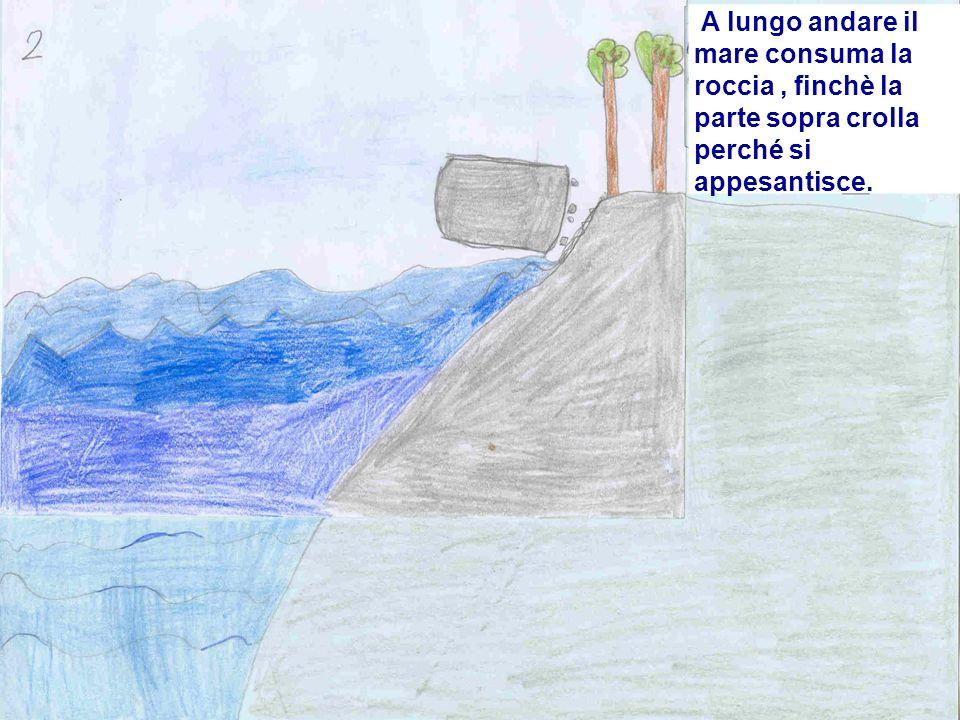 A lungo andare il mare consuma la roccia , finchè la parte sopra crolla perché si appesantisce.