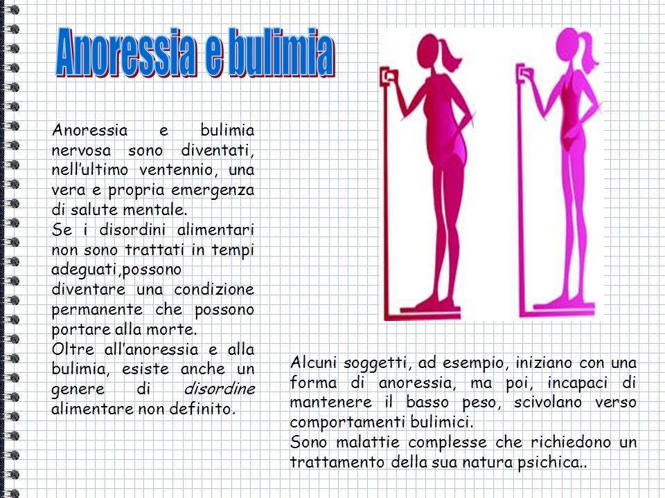 Anoressia e bulimia Anoressia e bulimia nervosa sono diventati, nell'ultimo ventennio, una vera e propria emergenza di salute mentale.