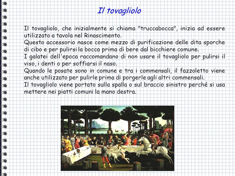 Il tovagliolo Il tovagliolo, che inizialmente si chiama truccabocca , inizia ad essere utilizzato a tavola nel Rinascimento.