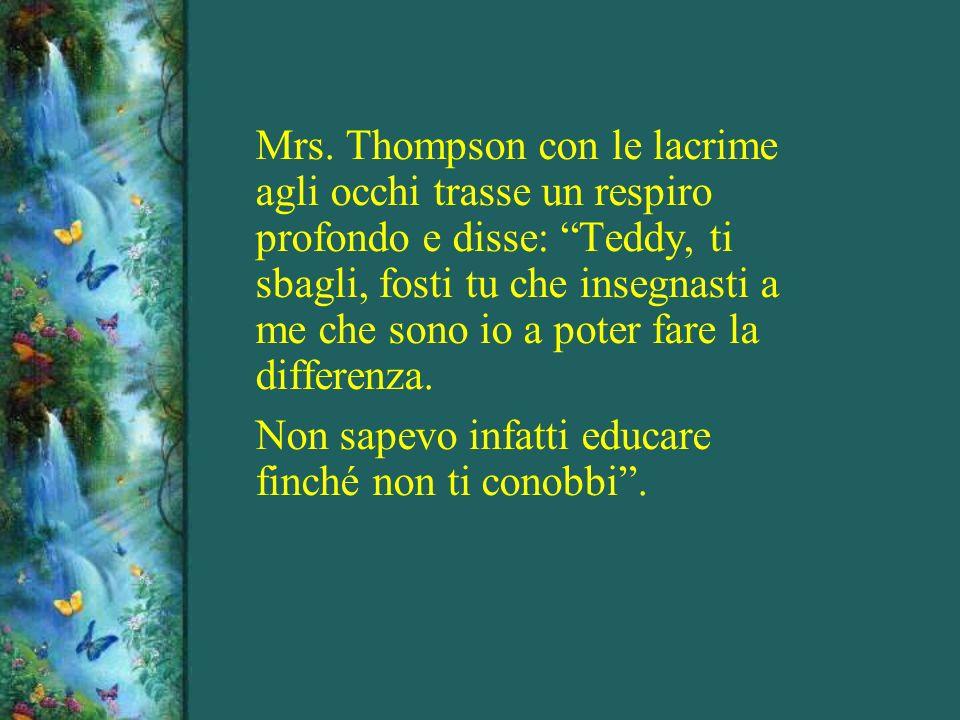 Mrs. Thompson con le lacrime agli occhi trasse un respiro profondo e disse: Teddy, ti sbagli, fosti tu che insegnasti a me che sono io a poter fare la differenza.