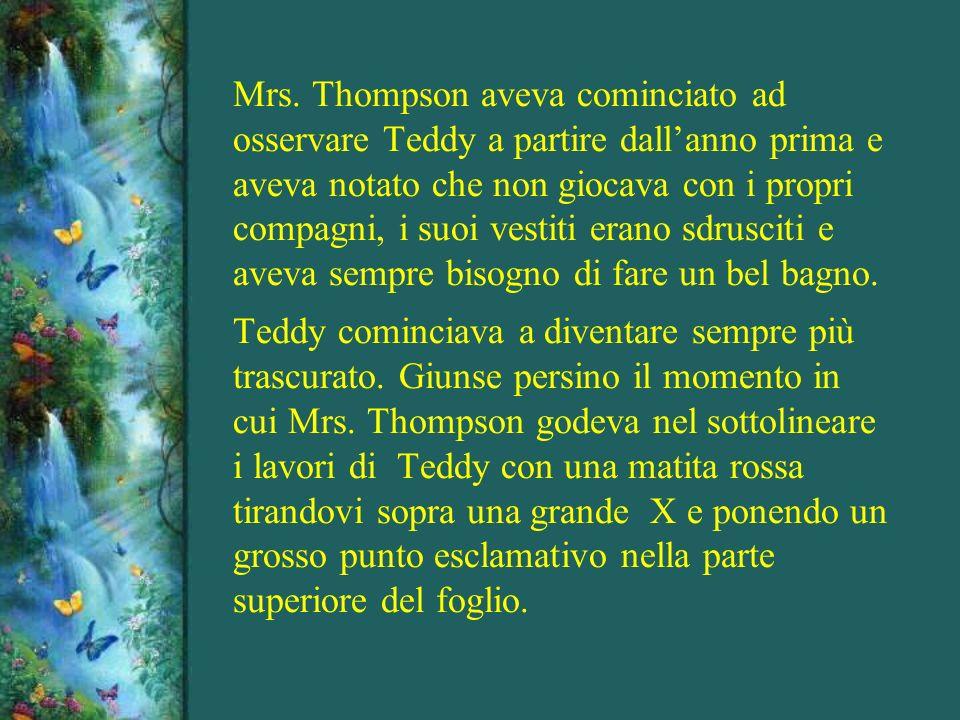 Mrs. Thompson aveva cominciato ad osservare Teddy a partire dall'anno prima e aveva notato che non giocava con i propri compagni, i suoi vestiti erano sdrusciti e aveva sempre bisogno di fare un bel bagno.