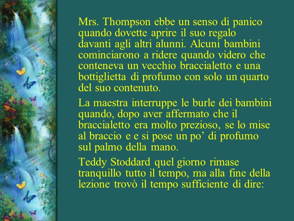 Mrs. Thompson ebbe un senso di panico quando dovette aprire il suo regalo davanti agli altri alunni. Alcuni bambini cominciarono a ridere quando videro che conteneva un vecchio braccialetto e una bottiglietta di profumo con solo un quarto del suo contenuto.