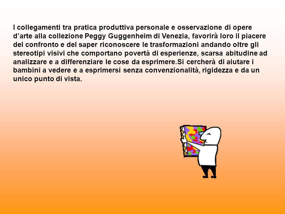 I collegamenti tra pratica produttiva personale e osservazione di opere d'arte alla collezione Peggy Guggenheim di Venezia, favorirà loro il piacere del confronto e del saper riconoscere le trasformazioni andando oltre gli stereotipi visivi che comportano povertà di esperienze, scarsa abitudine ad analizzare e a differenziare le cose da esprimere.Si cercherà di aiutare i bambini a vedere e a esprimersi senza convenzionalità, rigidezza e da un unico punto di vista.
