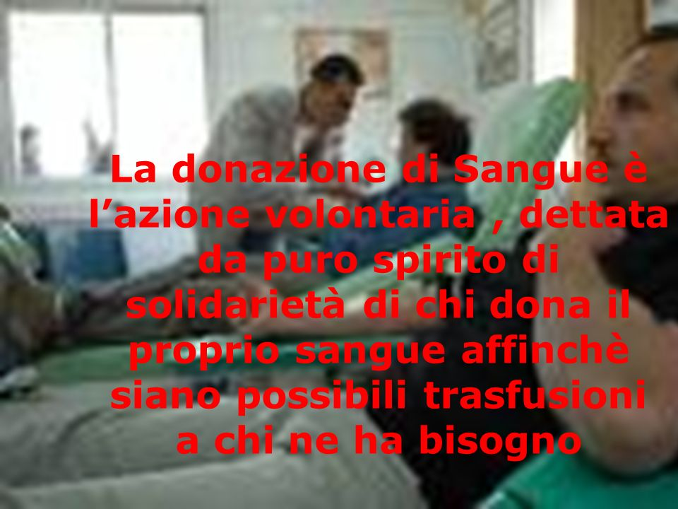 La donazione di Sangue è l'azione volontaria , dettata da puro spirito di solidarietà di chi dona il proprio sangue affinchè siano possibili trasfusioni a chi ne ha bisogno