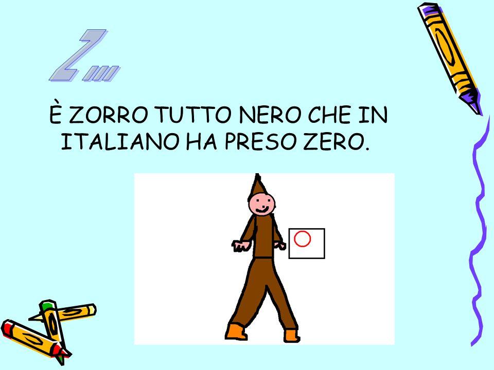 Z ... È ZORRO TUTTO NERO CHE IN ITALIANO HA PRESO ZERO.