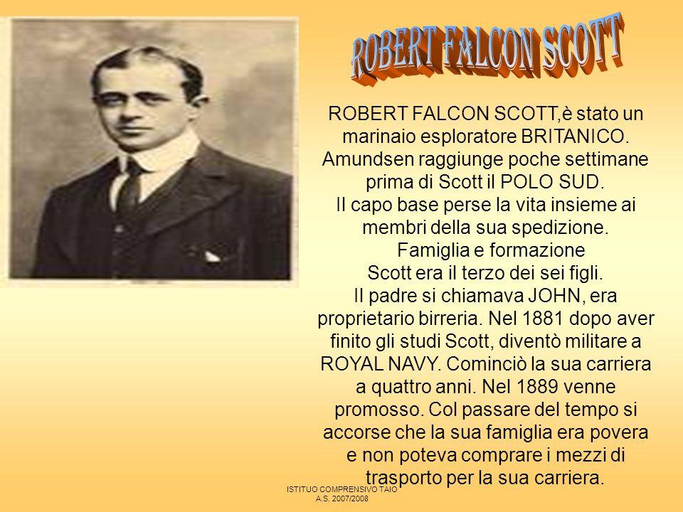 ROBERT FALCON SCOTT ROBERT FALCON SCOTT,è stato un marinaio esploratore BRITANICO. Amundsen raggiunge poche settimane prima di Scott il POLO SUD.