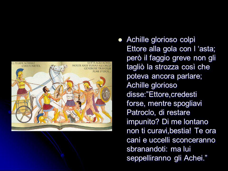 Achille glorioso colpì Ettore alla gola con l 'asta; però il faggio greve non gli tagliò la strozza così che poteva ancora parlare; Achille glorioso disse: Ettore,credesti forse, mentre spogliavi Patroclo, di restare impunito.