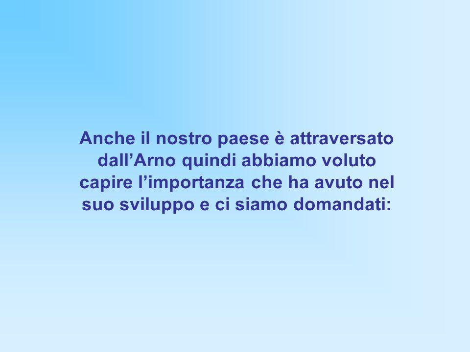 Anche il nostro paese è attraversato dall'Arno quindi abbiamo voluto capire l'importanza che ha avuto nel suo sviluppo e ci siamo domandati: