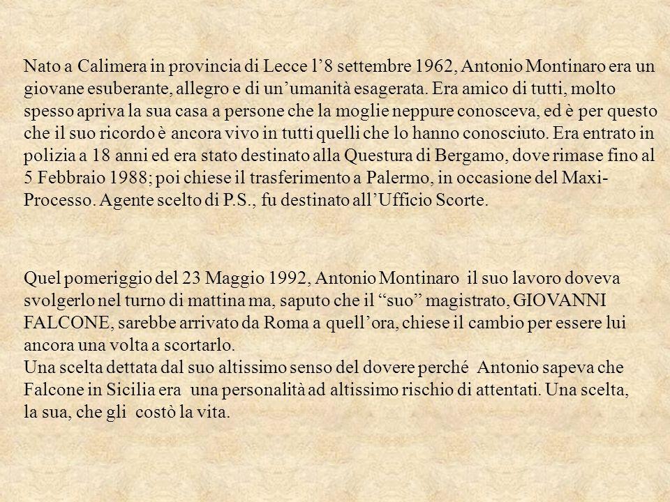 Nato a Calimera in provincia di Lecce l'8 settembre 1962, Antonio Montinaro era un giovane esuberante, allegro e di un'umanità esagerata. Era amico di tutti, molto spesso apriva la sua casa a persone che la moglie neppure conosceva, ed è per questo che il suo ricordo è ancora vivo in tutti quelli che lo hanno conosciuto. Era entrato in polizia a 18 anni ed era stato destinato alla Questura di Bergamo, dove rimase fino al 5 Febbraio 1988; poi chiese il trasferimento a Palermo, in occasione del Maxi-Processo. Agente scelto di P.S., fu destinato all'Ufficio Scorte.