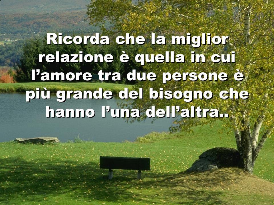 Ricorda che la miglior relazione è quella in cui l'amore tra due persone è più grande del bisogno che hanno l'una dell'altra..