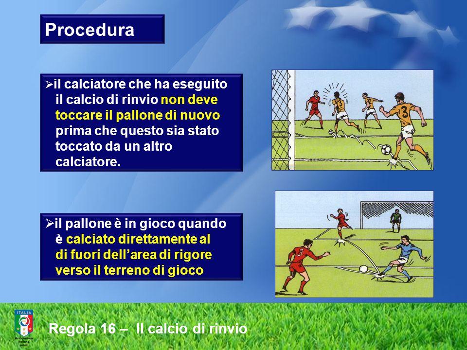 Procedura Regola 16 – Il calcio di rinvio il calcio di rinvio non deve