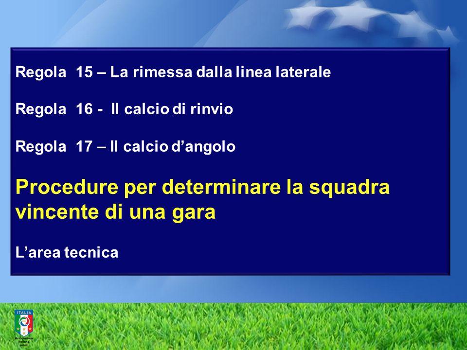 Regola 15 – La rimessa dalla linea laterale Regola 16 - Il calcio di rinvio Regola 17 – Il calcio d'angolo Procedure per determinare la squadra vincente di una gara L'area tecnica