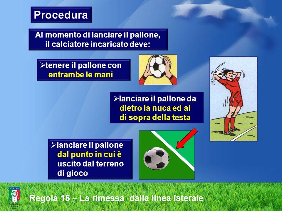 Al momento di lanciare il pallone, il calciatore incaricato deve:
