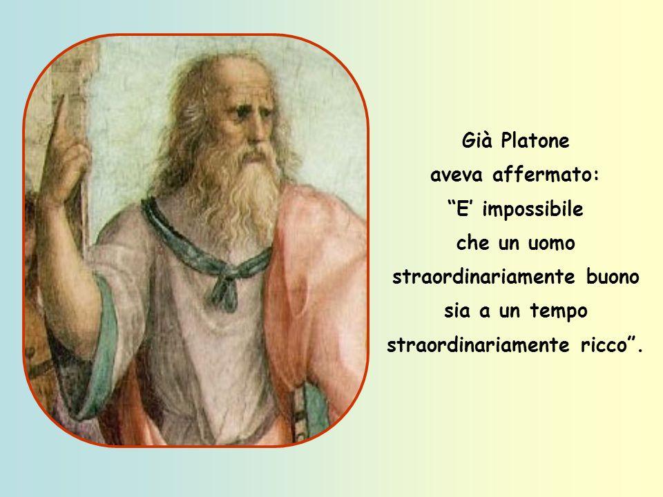 Già Platone aveva affermato: E' impossibile che un uomo straordinariamente buono sia a un tempo straordinariamente ricco .