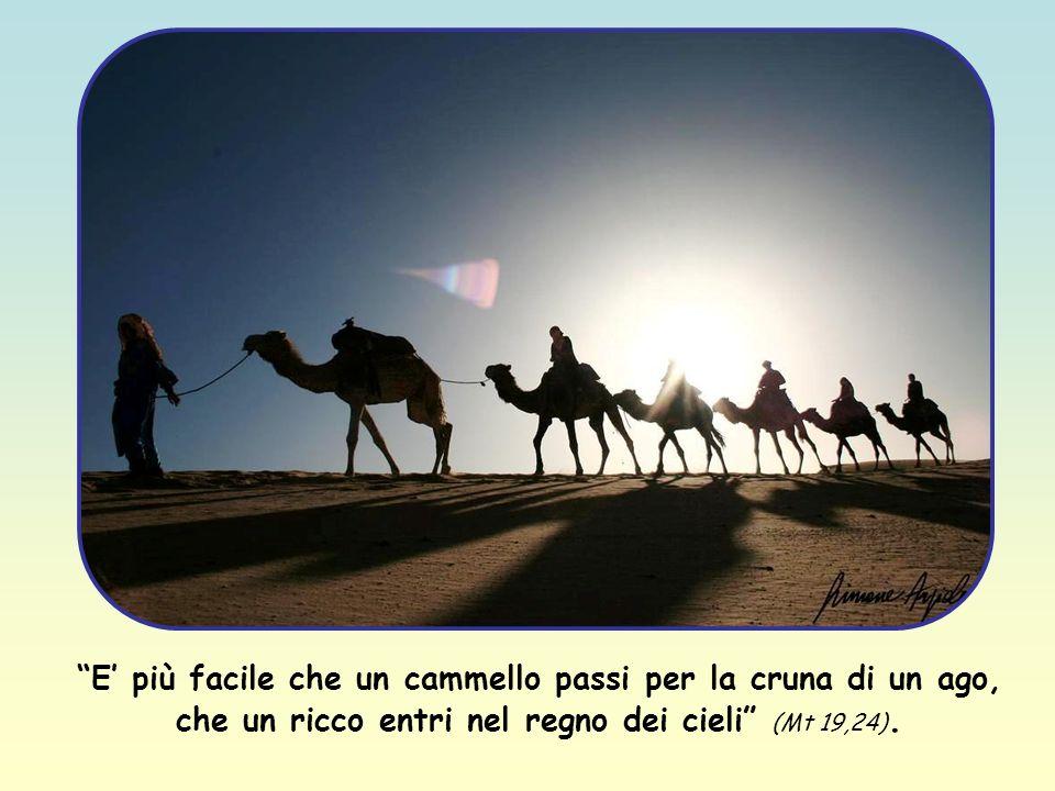 E' più facile che un cammello passi per la cruna di un ago, che un ricco entri nel regno dei cieli (Mt 19,24).