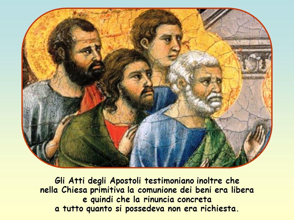 Gli Atti degli Apostoli testimoniano inoltre che nella Chiesa primitiva la comunione dei beni era libera e quindi che la rinuncia concreta a tutto quanto si possedeva non era richiesta.