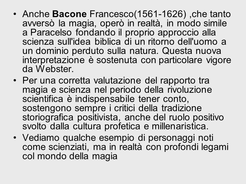Anche Bacone Francesco(1561-1626) ,che tanto avversò la magia, operò in realtà, in modo simile a Paracelso fondando il proprio approccio alla scienza sull idea biblica di un ritorno dell uomo a un dominio perduto sulla natura. Questa nuova interpretazione è sostenuta con particolare vigore da Webster.