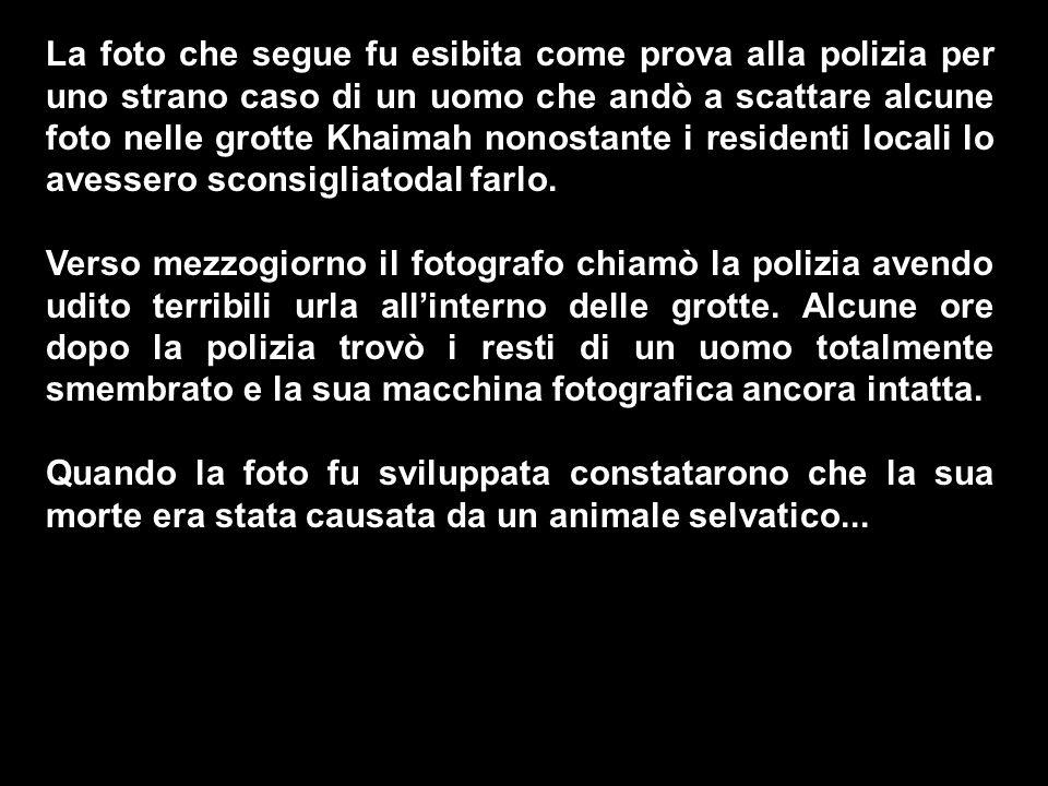La foto che segue fu esibita come prova alla polizia per uno strano caso di un uomo che andò a scattare alcune foto nelle grotte Khaimah nonostante i residenti locali lo avessero sconsigliatodal farlo.