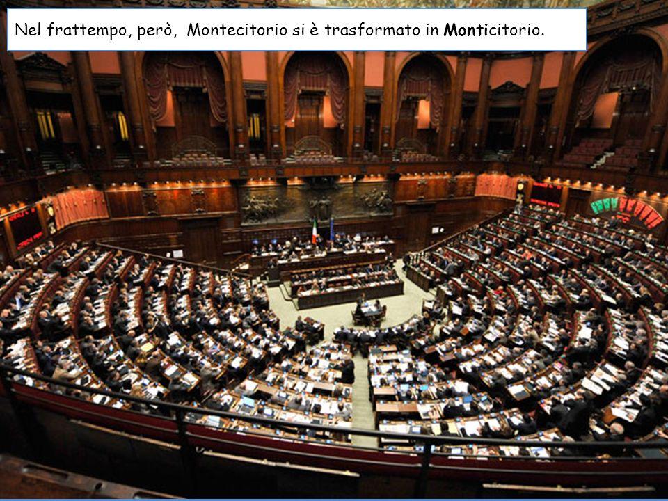 Nel frattempo, però, Montecitorio si è trasformato in Monticitorio.