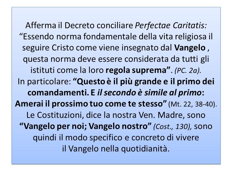 Afferma il Decreto conciliare Perfectae Caritatis: Essendo norma fondamentale della vita religiosa il seguire Cristo come viene insegnato dal Vangelo , questa norma deve essere considerata da tutti gli istituti come la loro regola suprema .
