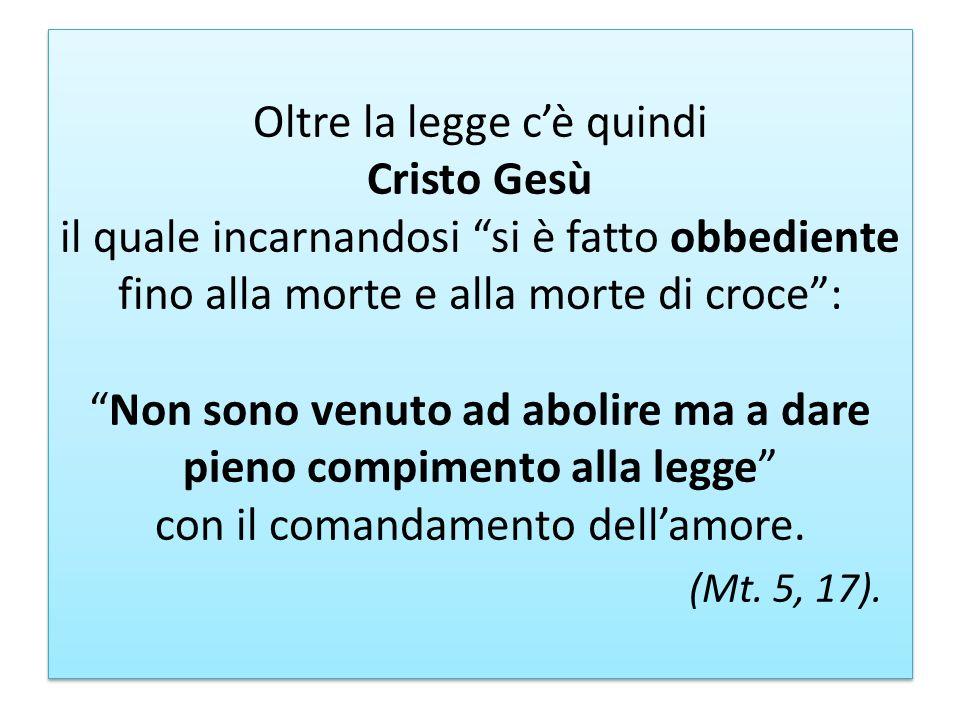 Oltre la legge c'è quindi Cristo Gesù il quale incarnandosi si è fatto obbediente fino alla morte e alla morte di croce : Non sono venuto ad abolire ma a dare pieno compimento alla legge con il comandamento dell'amore.