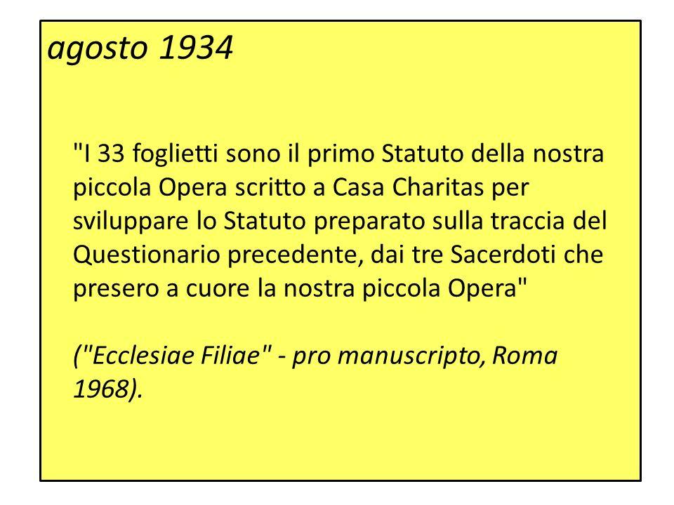 agosto 1934 I 33 foglietti sono il primo Statuto della nostra piccola Opera scritto a Casa Charitas per sviluppare lo Statuto preparato sulla traccia del Questionario precedente, dai tre Sacerdoti che presero a cuore la nostra piccola Opera ( Ecclesiae Filiae - pro manuscripto, Roma 1968).