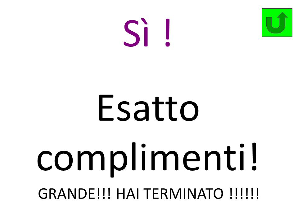 Sì ! Esatto complimenti! GRANDE!!! HAI TERMINATO !!!!!!